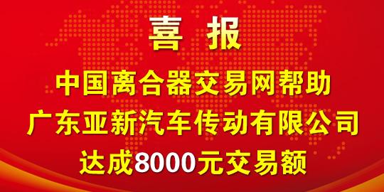 中国离合器交易网帮助广东亚新汽车传动有限公司达成8000元交易额